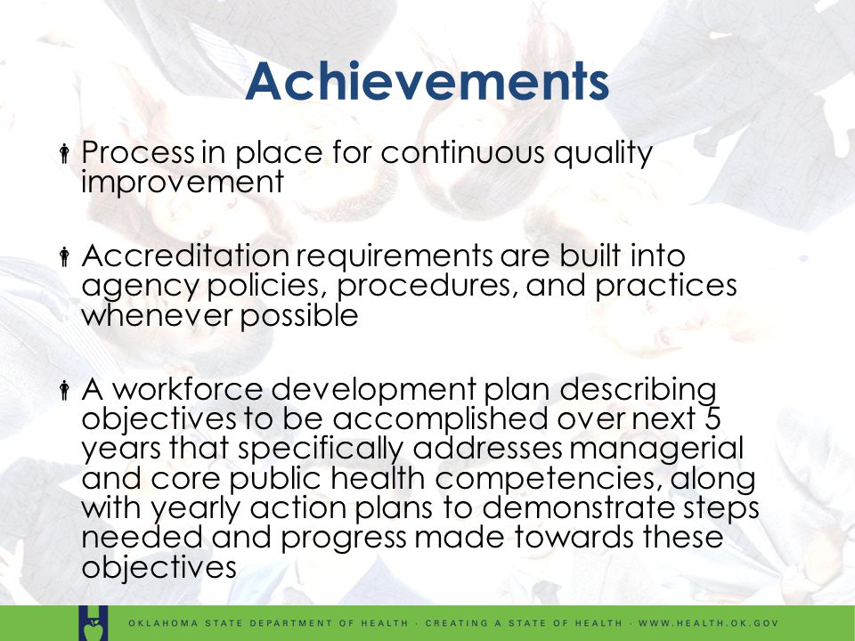 Achievements Process in place for continuous quality improvement Accreditation requirements are built into agency policies, procedures, and practices whenever possible A workforce development plan describing objectives to be accomplished over next 5 years that specifically addresses managerial and core public health competencies, along with yearly action plans to demonstrate steps needed and progress made towards these objectives