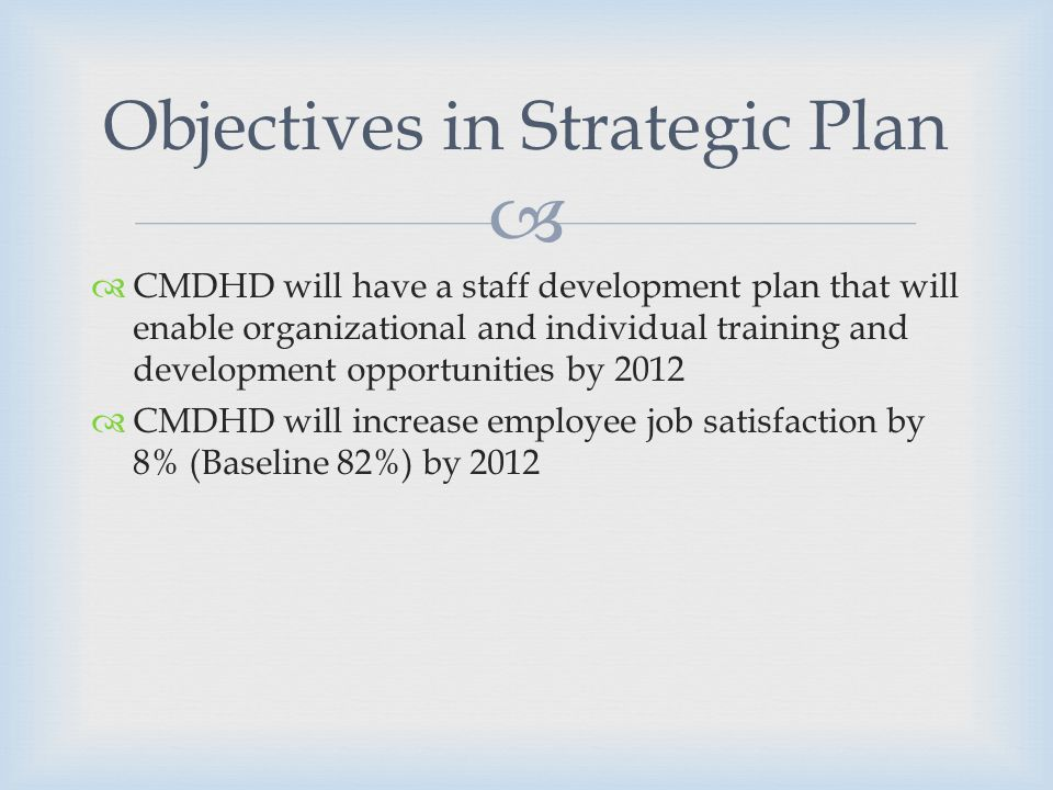 CMDHD will have a staff development plan that will enable organizational and individual training and development opportunities by 2012 CMDHD will increase employee job satisfaction by 8% (Baseline 82%) by 2012 Objectives in Strategic Plan