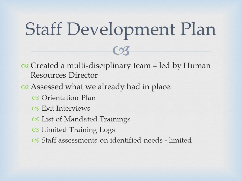 Created a multi-disciplinary team – led by Human Resources Director Assessed what we already had in place: Orientation Plan Exit Interviews List of Mandated Trainings Limited Training Logs Staff assessments on identified needs - limited Staff Development Plan
