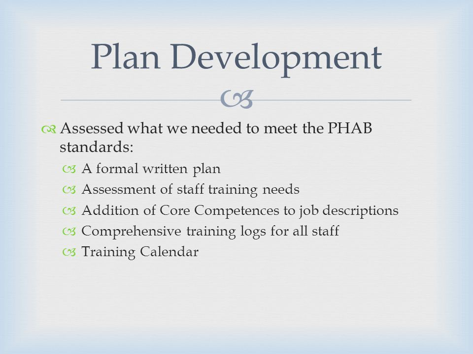 Assessed what we needed to meet the PHAB standards: A formal written plan Assessment of staff training needs Addition of Core Competences to job descriptions Comprehensive training logs for all staff Training Calendar Plan Development