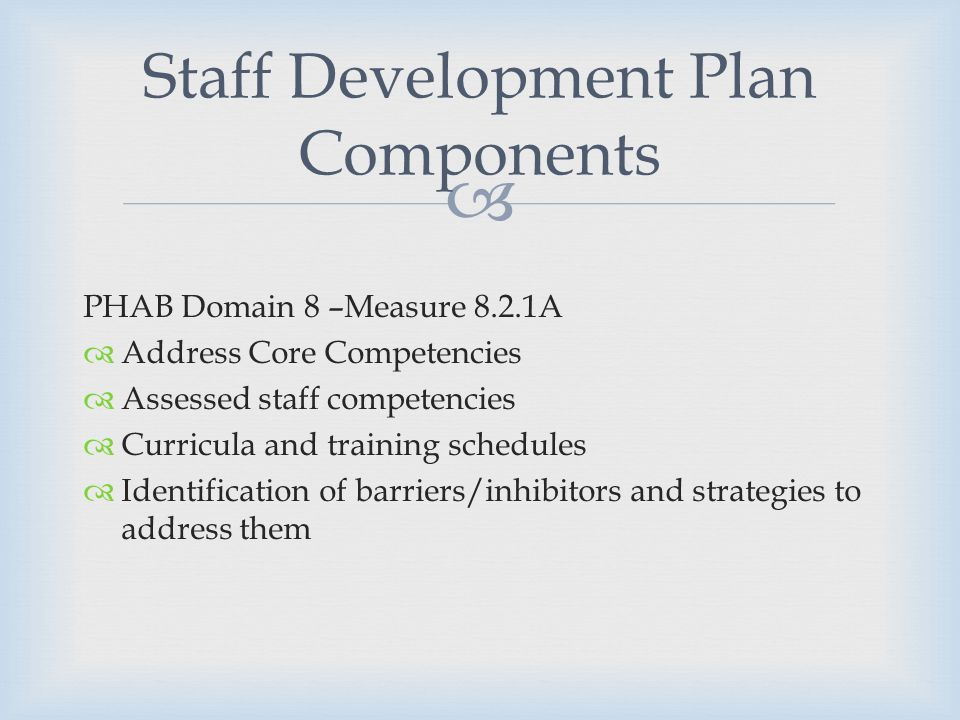 PHAB Domain 8 –Measure 8.2.1A Address Core Competencies Assessed staff competencies Curricula and training schedules Identification of barriers/inhibitors and strategies to address them Staff Development Plan Components