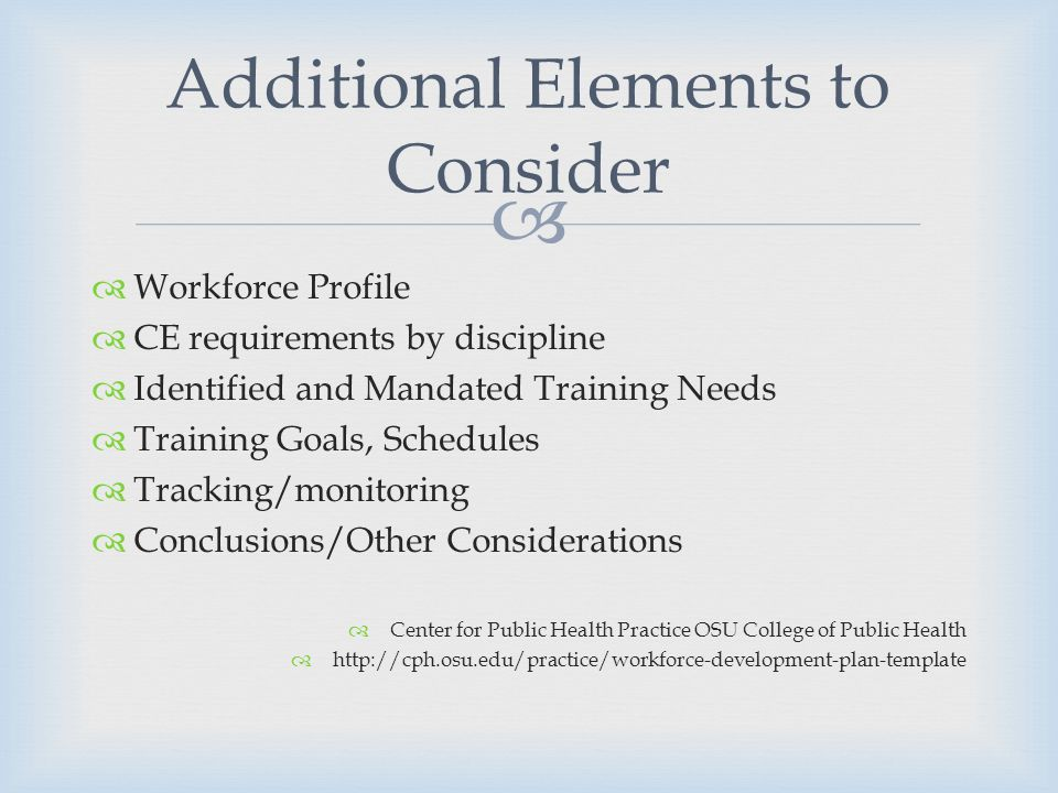 Workforce Profile CE requirements by discipline Identified and Mandated Training Needs Training Goals, Schedules Tracking/monitoring Conclusions/Other Considerations Center for Public Health Practice OSU College of Public Health http://cph.osu.edu/practice/workforce-development-plan-template Additional Elements to Consider