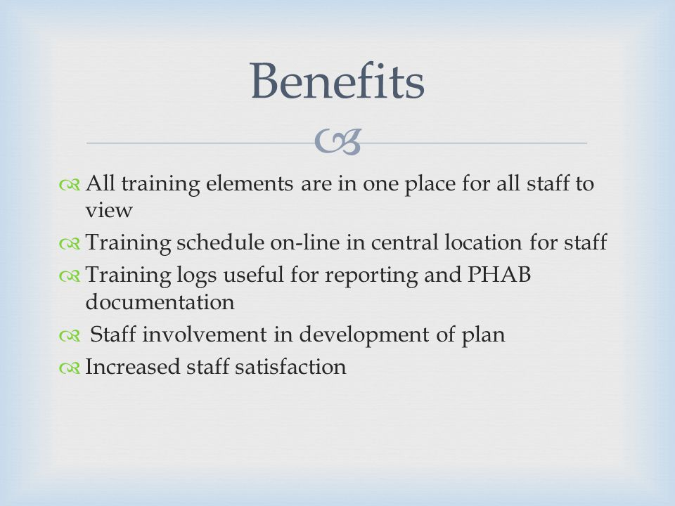 All training elements are in one place for all staff to view Training schedule on-line in central location for staff Training logs useful for reporting and PHAB documentation Staff involvement in development of plan Increased staff satisfaction Benefits