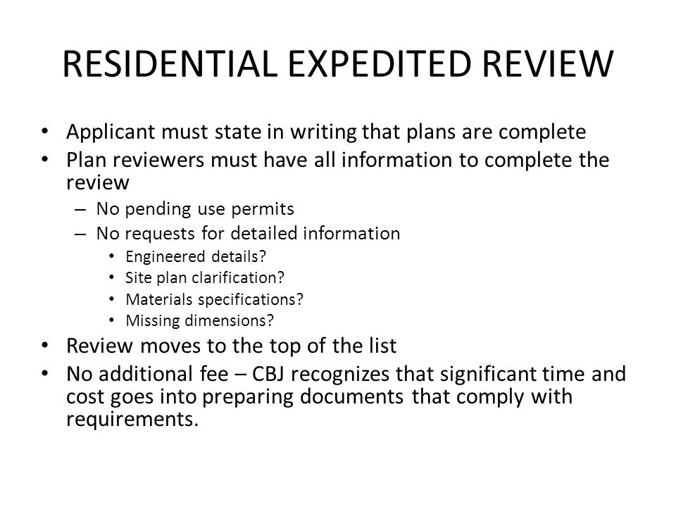 RESIDENTIAL EXPEDITED REVIEW Applicant must state in writing that plans are complete Plan reviewers must have all information to complete the review – No pending use permits – No requests for detailed information Engineered details.
