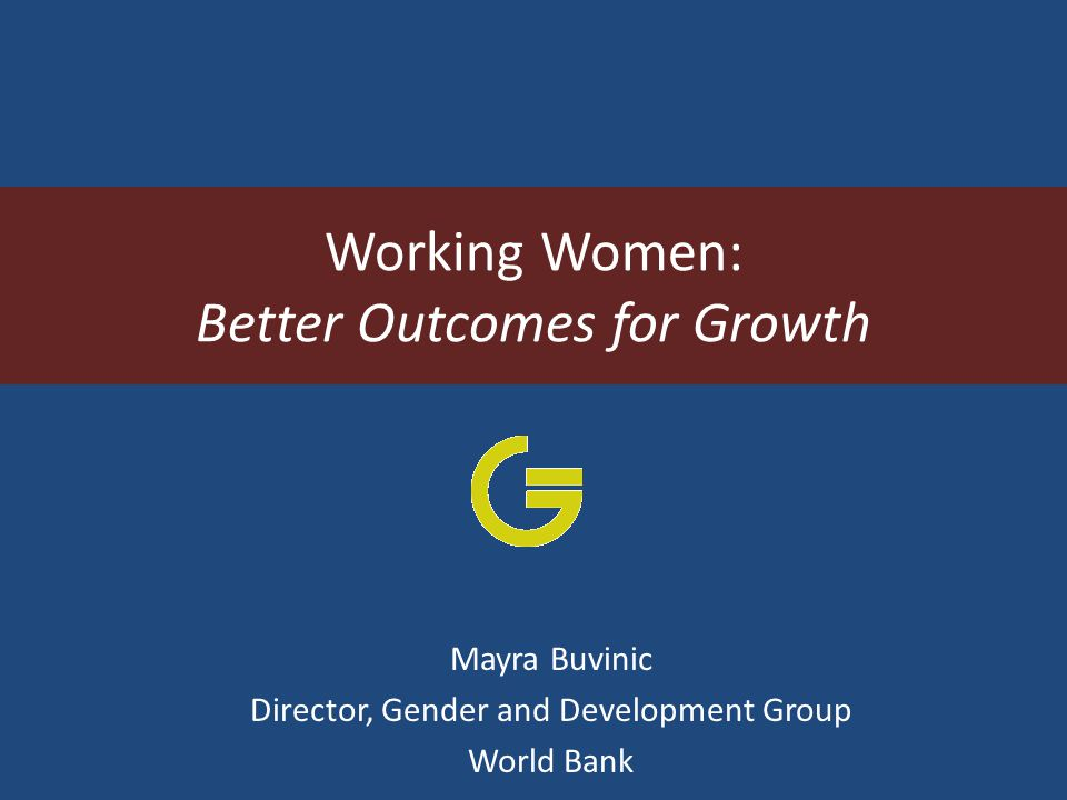Working Women: Better Outcomes for Growth Mayra Buvinic Director, Gender and Development Group World Bank