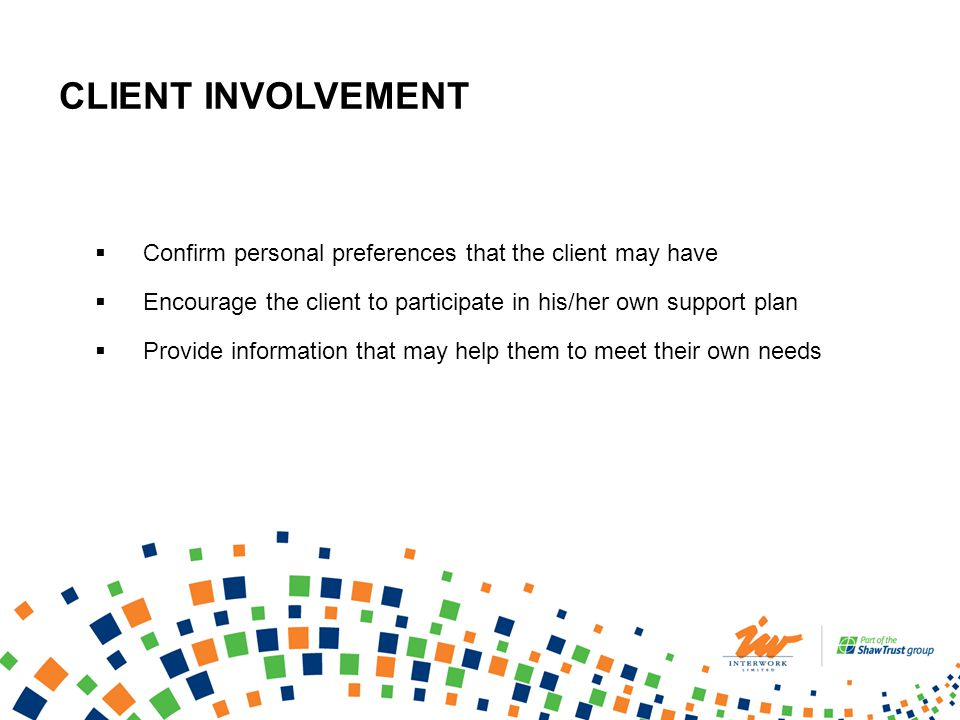CLIENT INVOLVEMENT Confirm personal preferences that the client may have Encourage the client to participate in his/her own support plan Provide information that may help them to meet their own needs