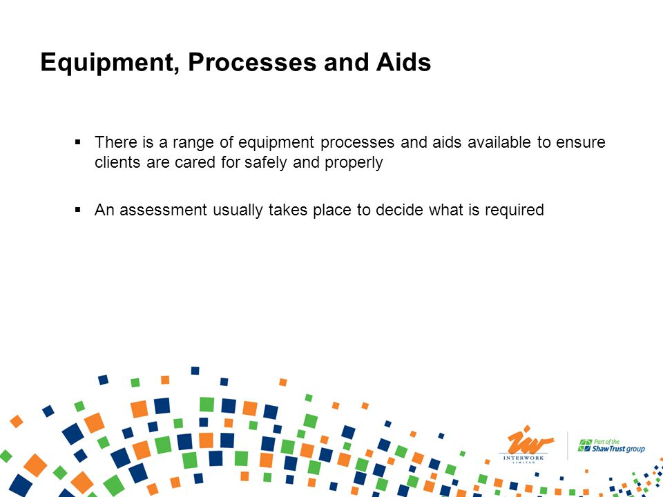 Equipment, Processes and Aids There is a range of equipment processes and aids available to ensure clients are cared for safely and properly An assessment usually takes place to decide what is required