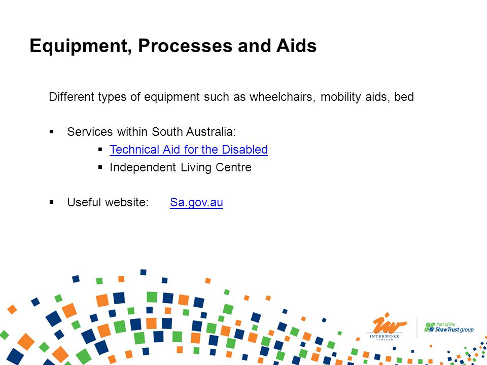 Equipment, Processes and Aids Different types of equipment such as wheelchairs, mobility aids, bed Services within South Australia: Technical Aid for the Disabled Independent Living Centre Useful website: Sa.gov.auSa.gov.au