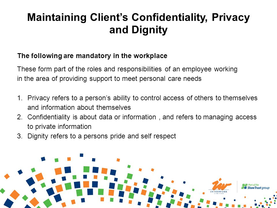 Maintaining Clients Confidentiality, Privacy and Dignity The following are mandatory in the workplace These form part of the roles and responsibilities of an employee working in the area of providing support to meet personal care needs 1.Privacy refers to a persons ability to control access of others to themselves and information about themselves 2.Confidentiality is about data or information, and refers to managing access to private information 3.Dignity refers to a persons pride and self respect