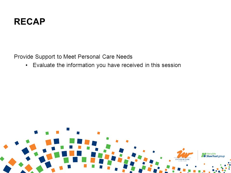 RECAP Provide Support to Meet Personal Care Needs Evaluate the information you have received in this session