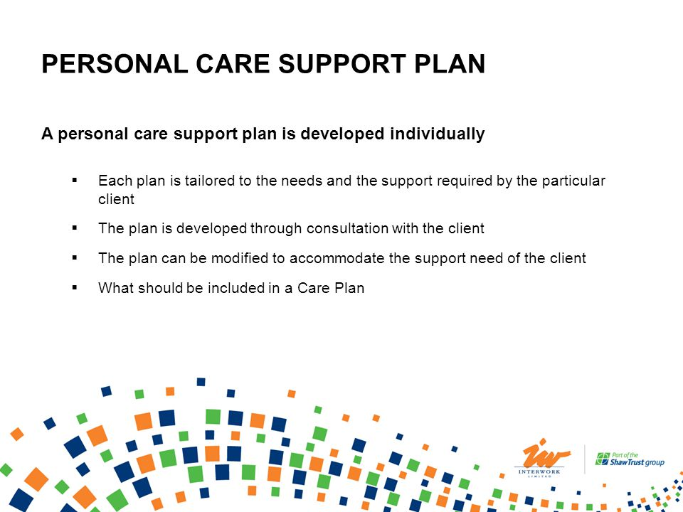 PERSONAL CARE SUPPORT PLAN A personal care support plan is developed individually Each plan is tailored to the needs and the support required by the particular client The plan is developed through consultation with the client The plan can be modified to accommodate the support need of the client What should be included in a Care Plan
