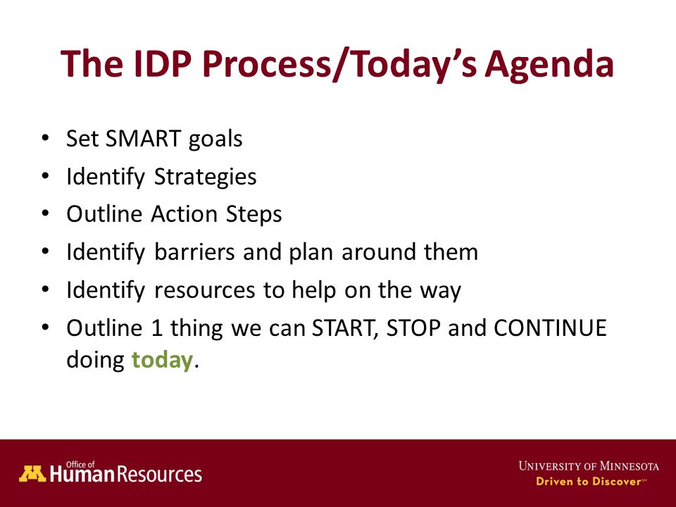 Human Resources Office of The IDP Process/Todays Agenda Set SMART goals Identify Strategies Outline Action Steps Identify barriers and plan around them Identify resources to help on the way Outline 1 thing we can START, STOP and CONTINUE doing today.