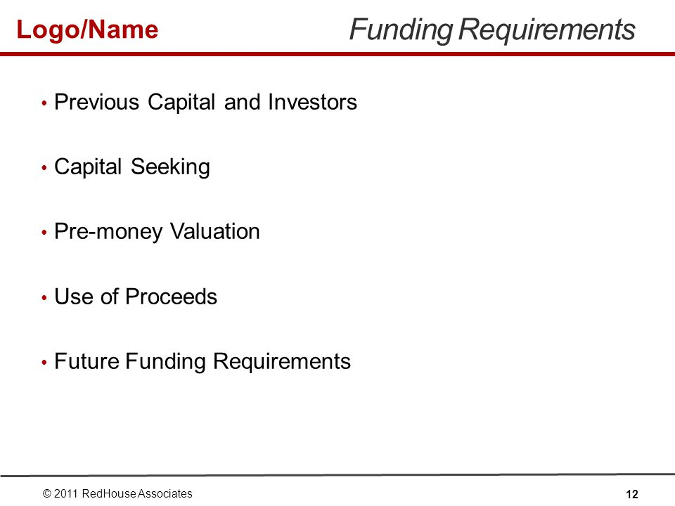 Logo/Name Funding Requirements Previous Capital and Investors Capital Seeking Pre-money Valuation Use of Proceeds Future Funding Requirements © 2011 RedHouse Associates 12