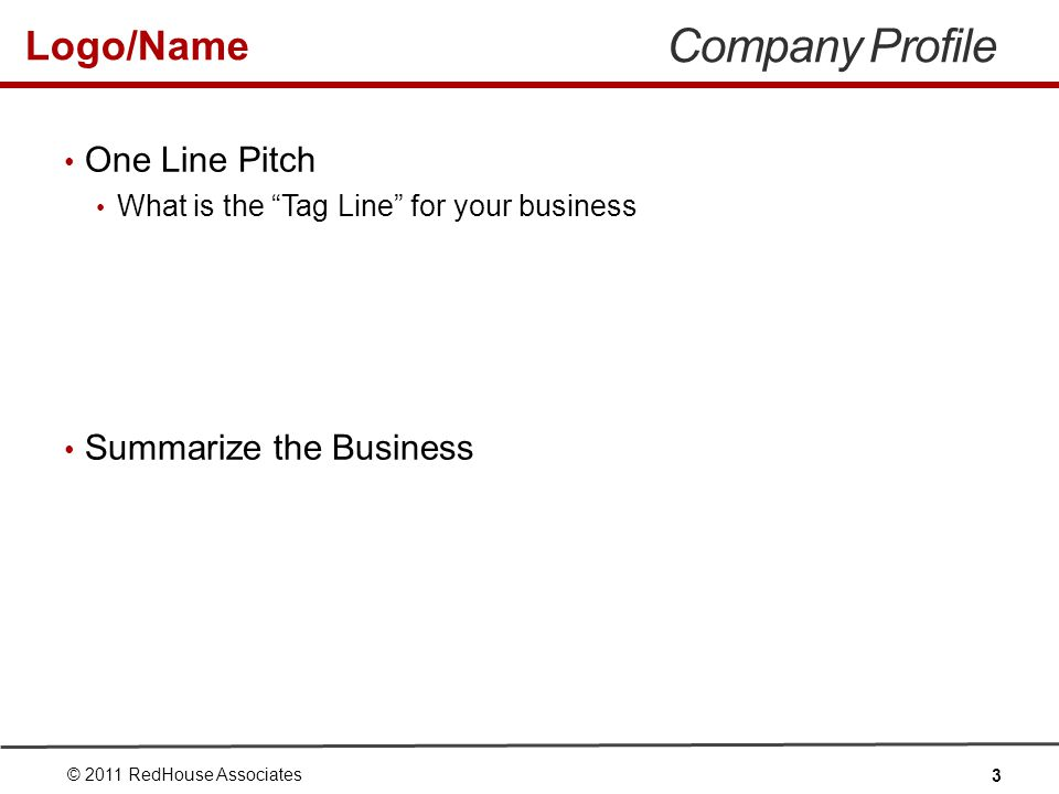 Logo/Name Company Profile One Line Pitch What is the Tag Line for your business Summarize the Business © 2011 RedHouse Associates 3