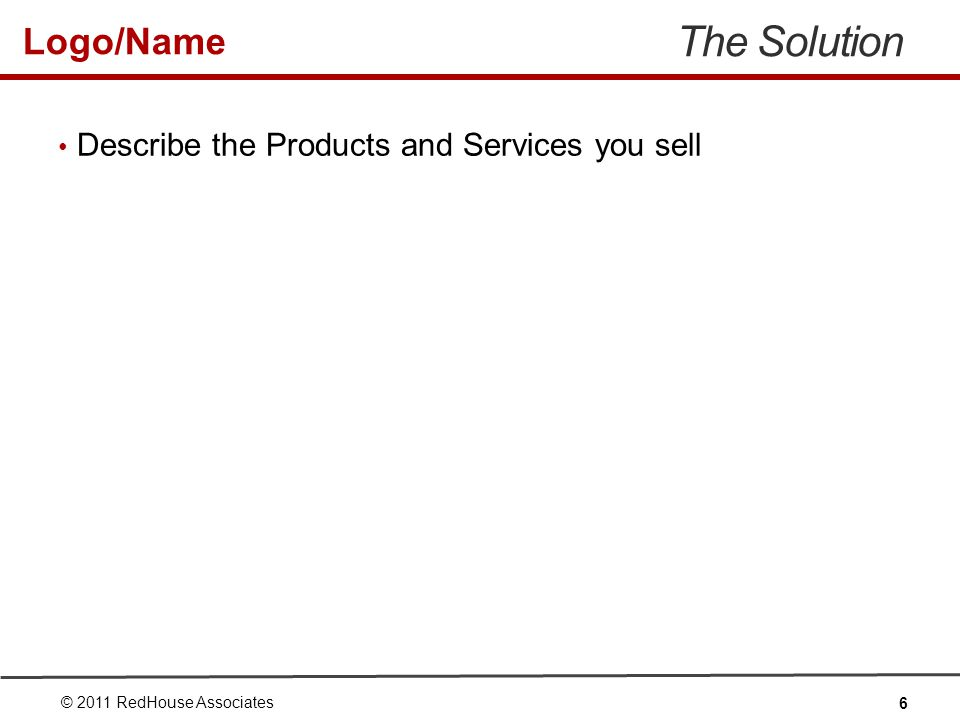 Logo/Name The Solution Describe the Products and Services you sell © 2011 RedHouse Associates 6