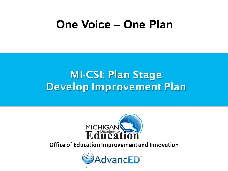 One Voice – One Plan Office of Education Improvement and Innovation MI-CSI: Plan Stage Develop Improvement Plan