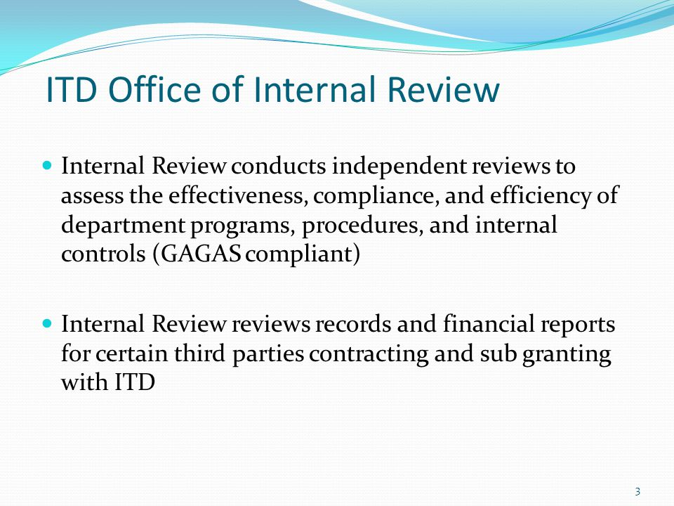 ITD Office of Internal Review Internal Review conducts independent reviews to assess the effectiveness, compliance, and efficiency of department programs, procedures, and internal controls (GAGAS compliant) Internal Review reviews records and financial reports for certain third parties contracting and sub granting with ITD 3