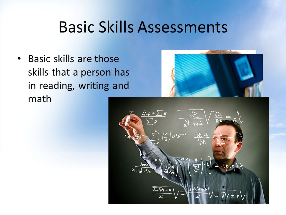 Basic Skills Assessments Basic skills are those skills that a person has in reading, writing and math