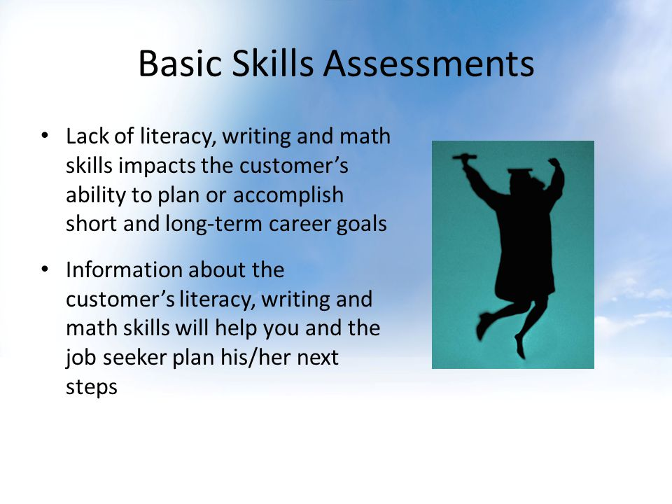 Basic Skills Assessments Lack of literacy, writing and math skills impacts the customers ability to plan or accomplish short and long-term career goals Information about the customers literacy, writing and math skills will help you and the job seeker plan his/her next steps