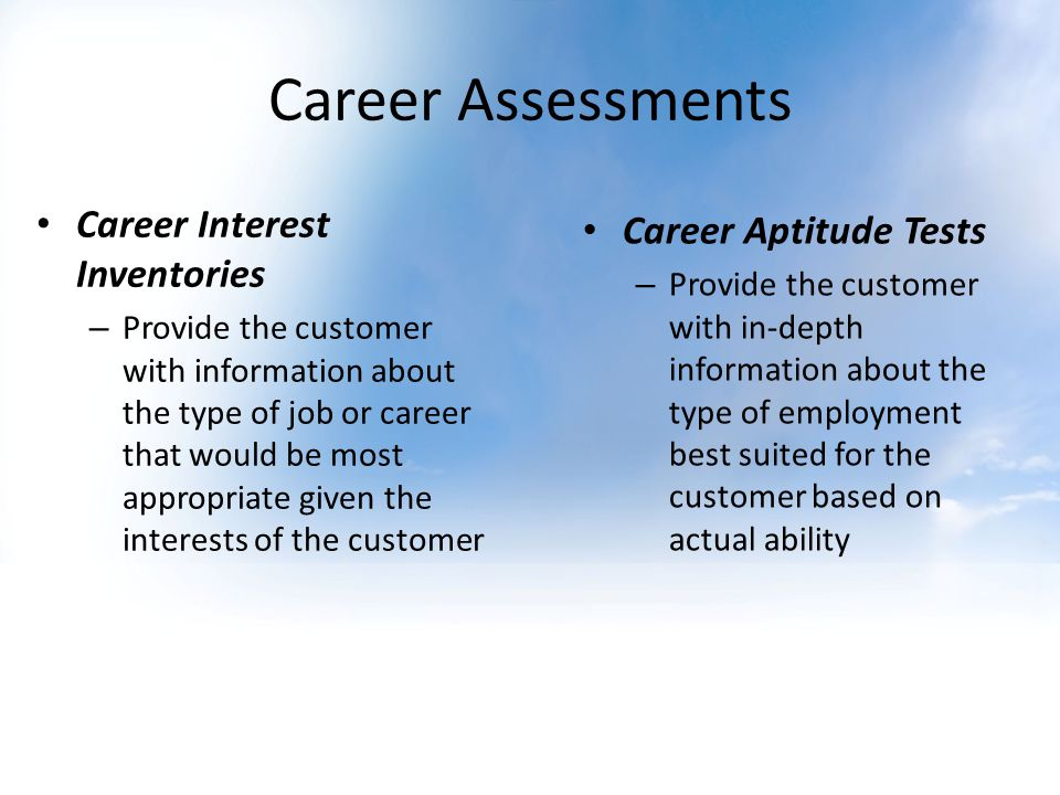 Career Assessments Career Interest Inventories – Provide the customer with information about the type of job or career that would be most appropriate given the interests of the customer Career Aptitude Tests – Provide the customer with in-depth information about the type of employment best suited for the customer based on actual ability