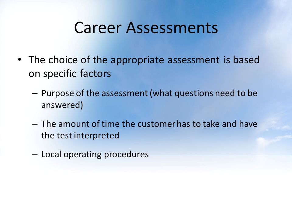 Career Assessments The choice of the appropriate assessment is based on specific factors – Purpose of the assessment (what questions need to be answered) – The amount of time the customer has to take and have the test interpreted – Local operating procedures