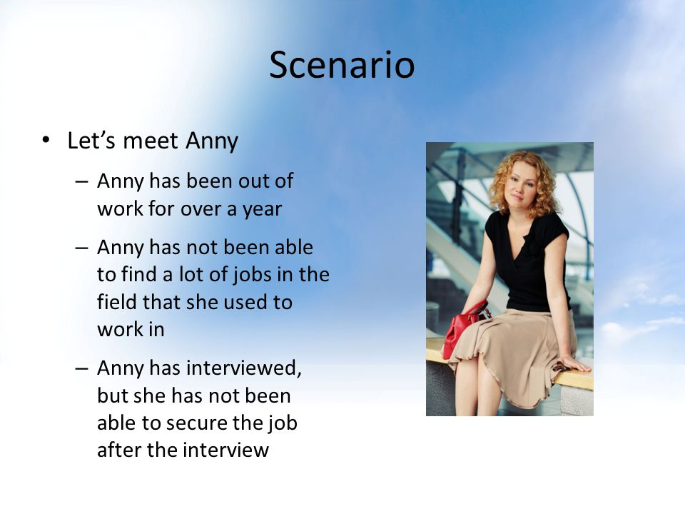 Scenario Lets meet Anny – Anny has been out of work for over a year – Anny has not been able to find a lot of jobs in the field that she used to work in – Anny has interviewed, but she has not been able to secure the job after the interview