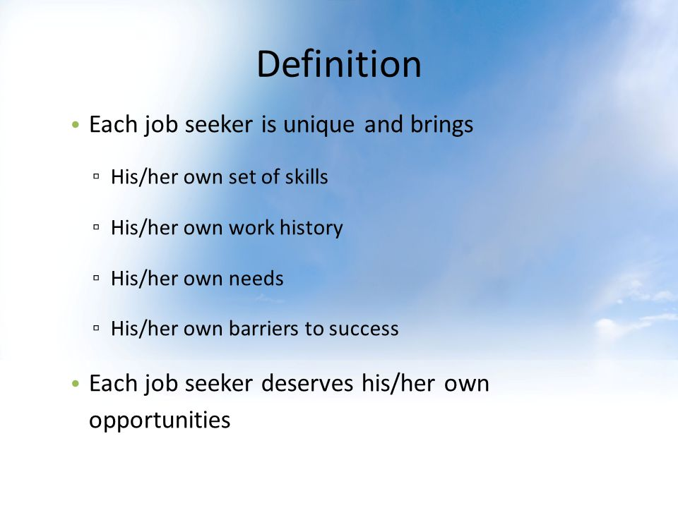 Definition Each job seeker is unique and brings His/her own set of skills His/her own work history His/her own needs His/her own barriers to success Each job seeker deserves his/her own opportunities