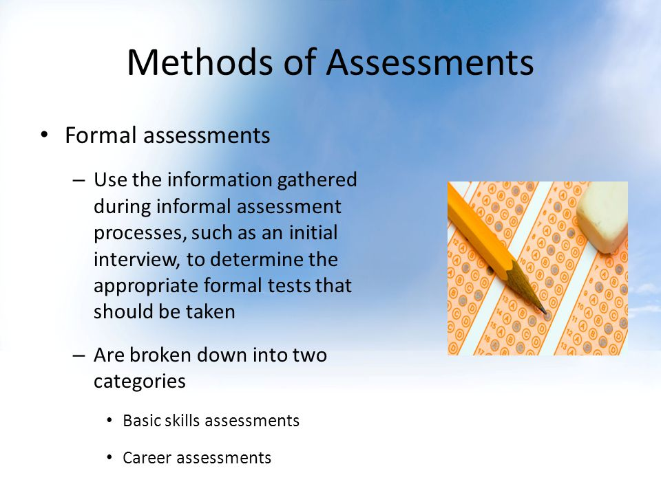 Methods of Assessments Formal assessments – Use the information gathered during informal assessment processes, such as an initial interview, to determine the appropriate formal tests that should be taken – Are broken down into two categories Basic skills assessments Career assessments