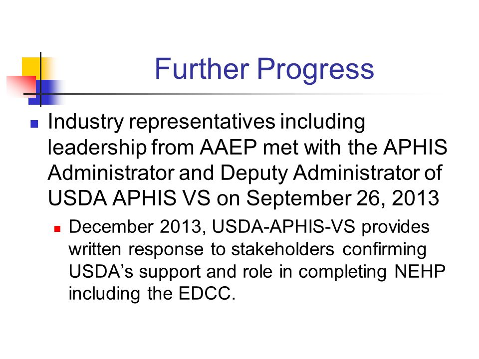 Further Progress Industry representatives including leadership from AAEP met with the APHIS Administrator and Deputy Administrator of USDA APHIS VS on September 26, 2013 December 2013, USDA-APHIS-VS provides written response to stakeholders confirming USDAs support and role in completing NEHP including the EDCC.
