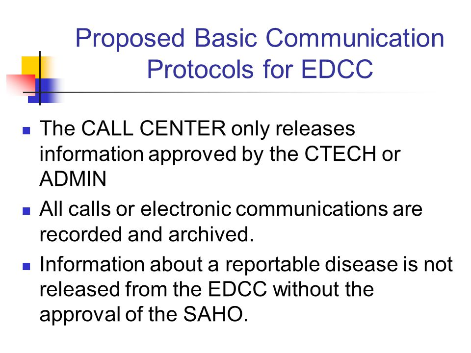 Proposed Basic Communication Protocols for EDCC The CALL CENTER only releases information approved by the CTECH or ADMIN All calls or electronic communications are recorded and archived.
