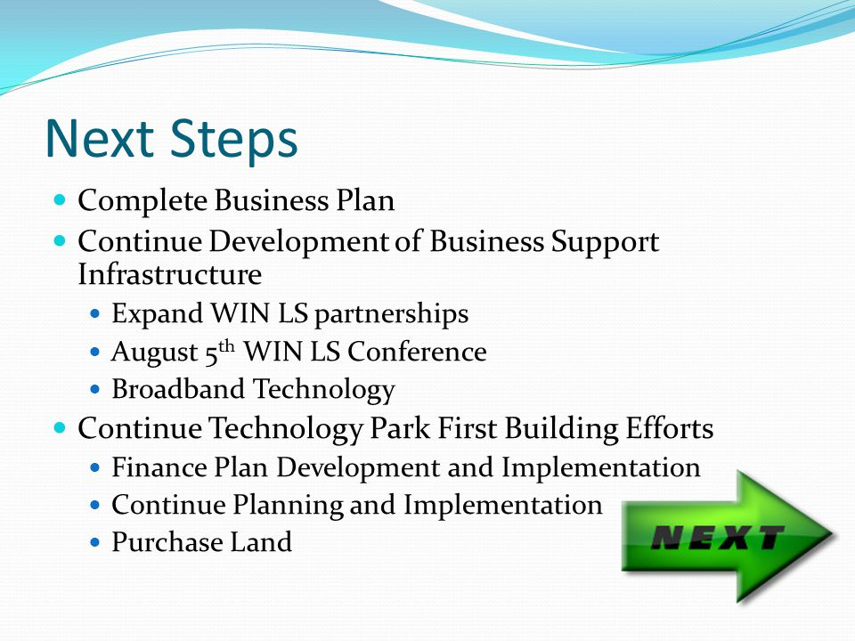 Next Steps Complete Business Plan Continue Development of Business Support Infrastructure Expand WIN LS partnerships August 5 th WIN LS Conference Broadband Technology Continue Technology Park First Building Efforts Finance Plan Development and Implementation Continue Planning and Implementation Purchase Land