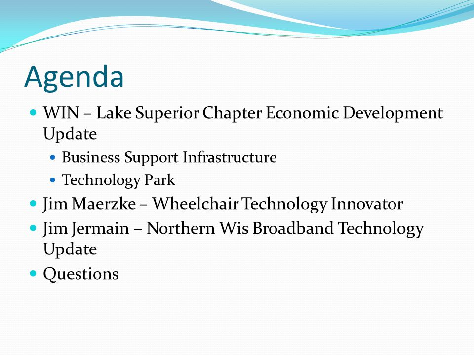Agenda WIN – Lake Superior Chapter Economic Development Update Business Support Infrastructure Technology Park Jim Maerzke – Wheelchair Technology Innovator Jim Jermain – Northern Wis Broadband Technology Update Questions