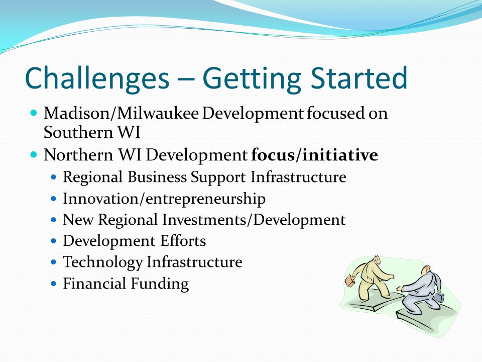 Challenges – Getting Started Madison/Milwaukee Development focused on Southern WI Northern WI Development focus/initiative Regional Business Support Infrastructure Innovation/entrepreneurship New Regional Investments/Development Development Efforts Technology Infrastructure Financial Funding