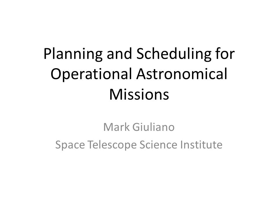 Planning and Scheduling for Operational Astronomical Missions Mark Giuliano Space Telescope Science Institute