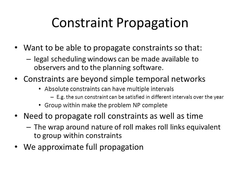 Constraint Propagation Want to be able to propagate constraints so that: – legal scheduling windows can be made available to observers and to the planning software.
