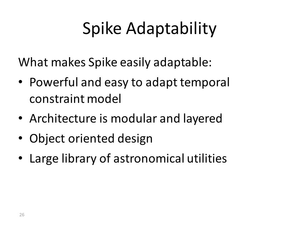 26 Spike Adaptability What makes Spike easily adaptable: Powerful and easy to adapt temporal constraint model Architecture is modular and layered Object oriented design Large library of astronomical utilities