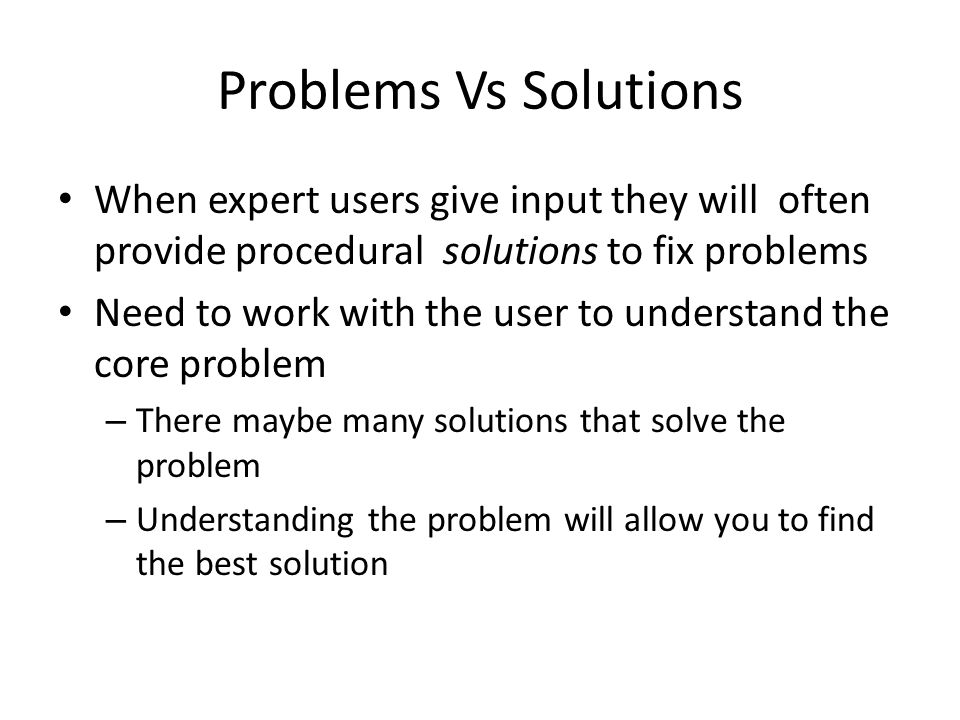 Problems Vs Solutions When expert users give input they will often provide procedural solutions to fix problems Need to work with the user to understand the core problem – There maybe many solutions that solve the problem – Understanding the problem will allow you to find the best solution