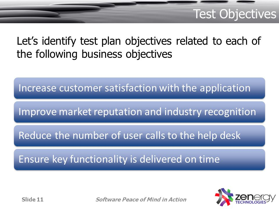 Lets identify test plan objectives related to each of the following business objectives Increase customer satisfaction with the applicationImprove market reputation and industry recognitionReduce the number of user calls to the help deskEnsure key functionality is delivered on time Software Peace of Mind in ActionSlide 11 Test Objectives