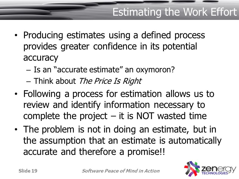 Estimating the Work Effort Producing estimates using a defined process provides greater confidence in its potential accuracy – Is an accurate estimate an oxymoron.