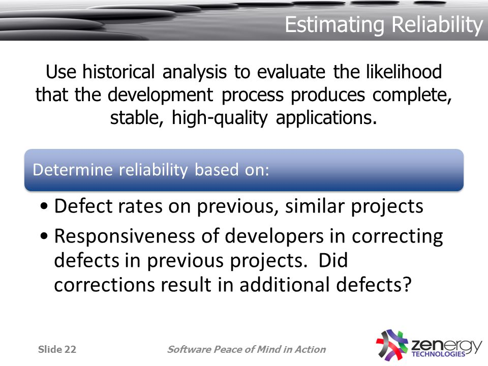 Estimating Reliability Determine reliability based on: Defect rates on previous, similar projects Responsiveness of developers in correcting defects in previous projects.