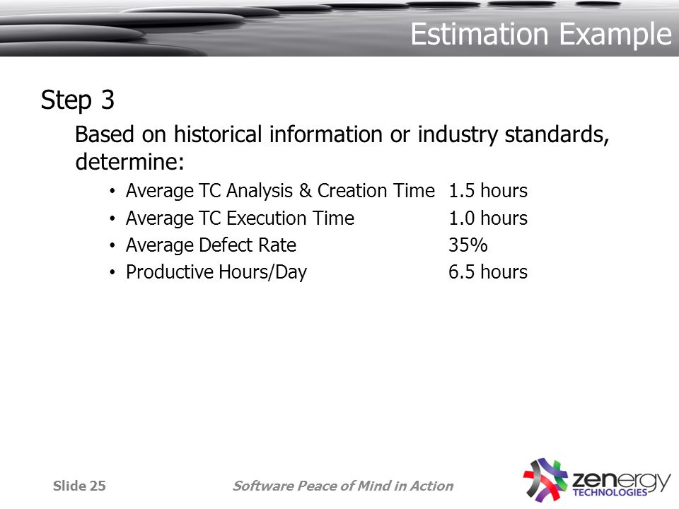 Estimation Example Step 3 Based on historical information or industry standards, determine: Average TC Analysis & Creation Time1.5 hours Average TC Execution Time1.0 hours Average Defect Rate35% Productive Hours/Day6.5 hours Software Peace of Mind in ActionSlide 25