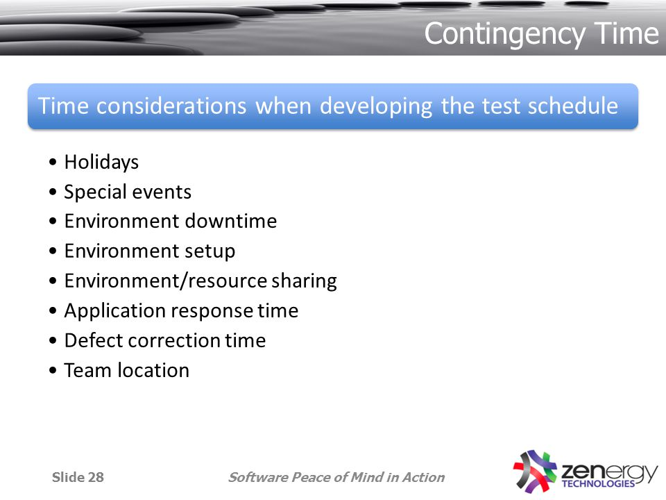 Contingency Time Time considerations when developing the test schedule Holidays Special events Environment downtime Environment setup Environment/resource sharing Application response time Defect correction time Team location Software Peace of Mind in ActionSlide 28
