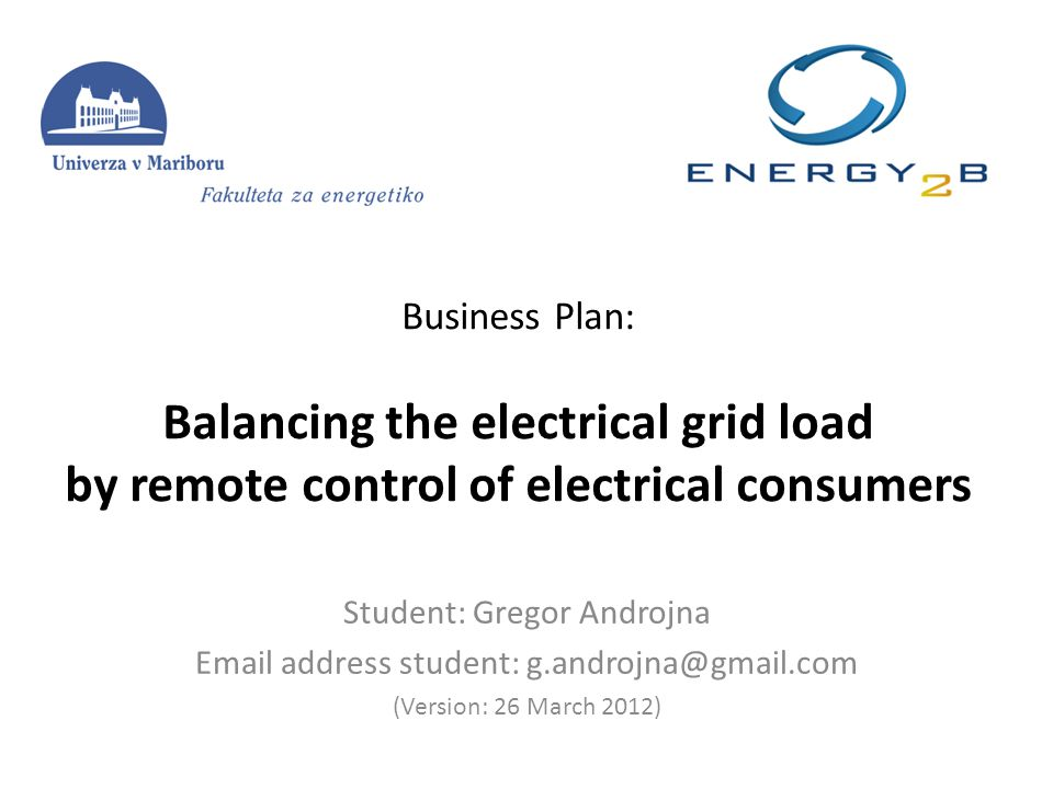 Business Plan: Balancing the electrical grid load by remote control of electrical consumers Student: Gregor Androjna Email address student: g.androjna@gmail.com (Version: 26 March 2012)