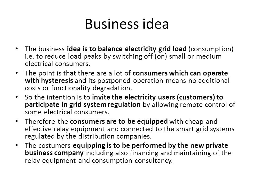 Business idea The business idea is to balance electricity grid load (consumption) i.e.