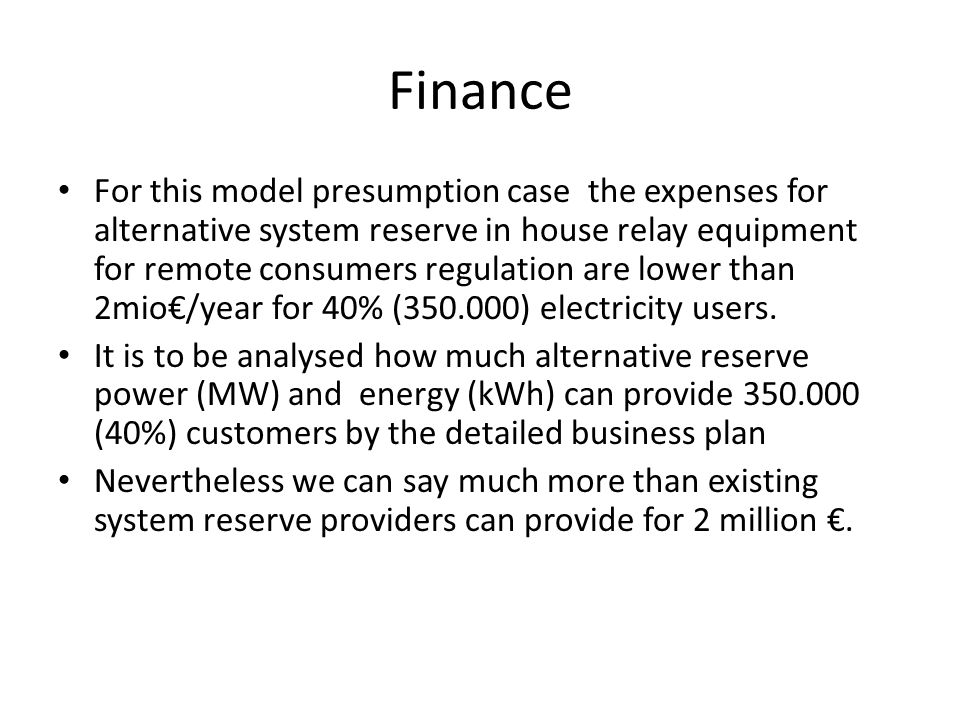 Finance For this model presumption case the expenses for alternative system reserve in house relay equipment for remote consumers regulation are lower than 2mio/year for 40% (350.000) electricity users.