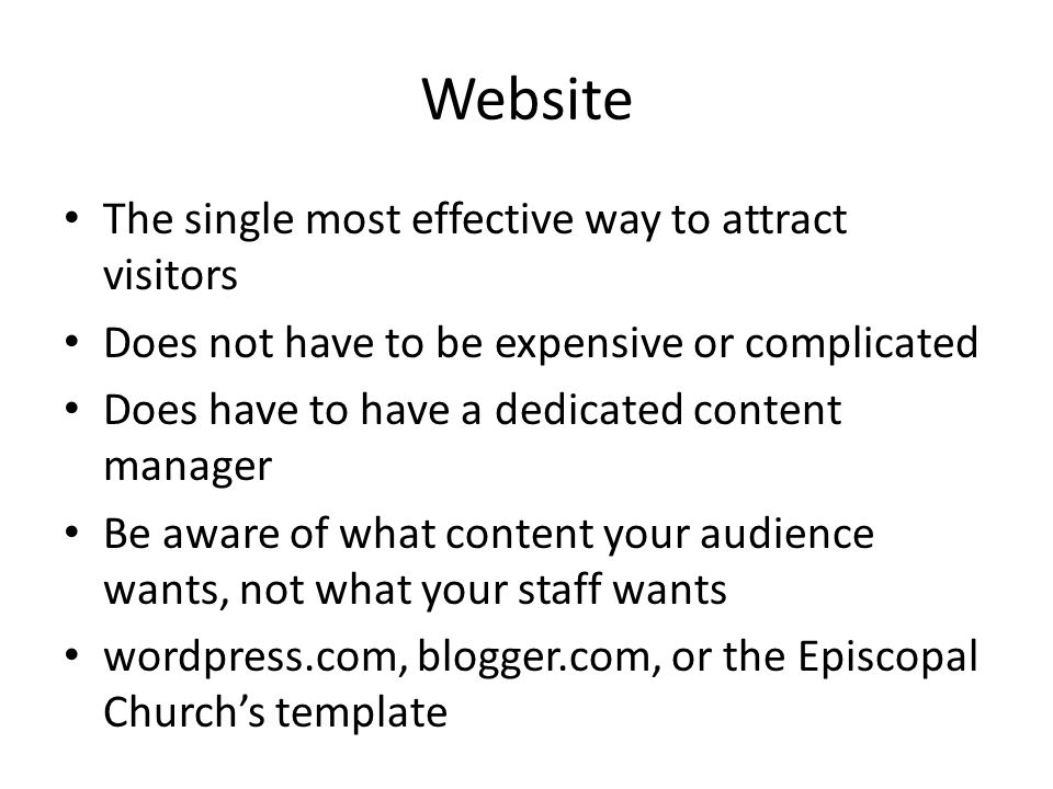 Website The single most effective way to attract visitors Does not have to be expensive or complicated Does have to have a dedicated content manager Be aware of what content your audience wants, not what your staff wants wordpress.com, blogger.com, or the Episcopal Churchs template