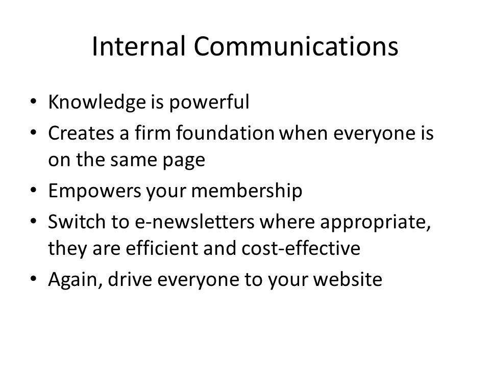 Internal Communications Knowledge is powerful Creates a firm foundation when everyone is on the same page Empowers your membership Switch to e-newsletters where appropriate, they are efficient and cost-effective Again, drive everyone to your website