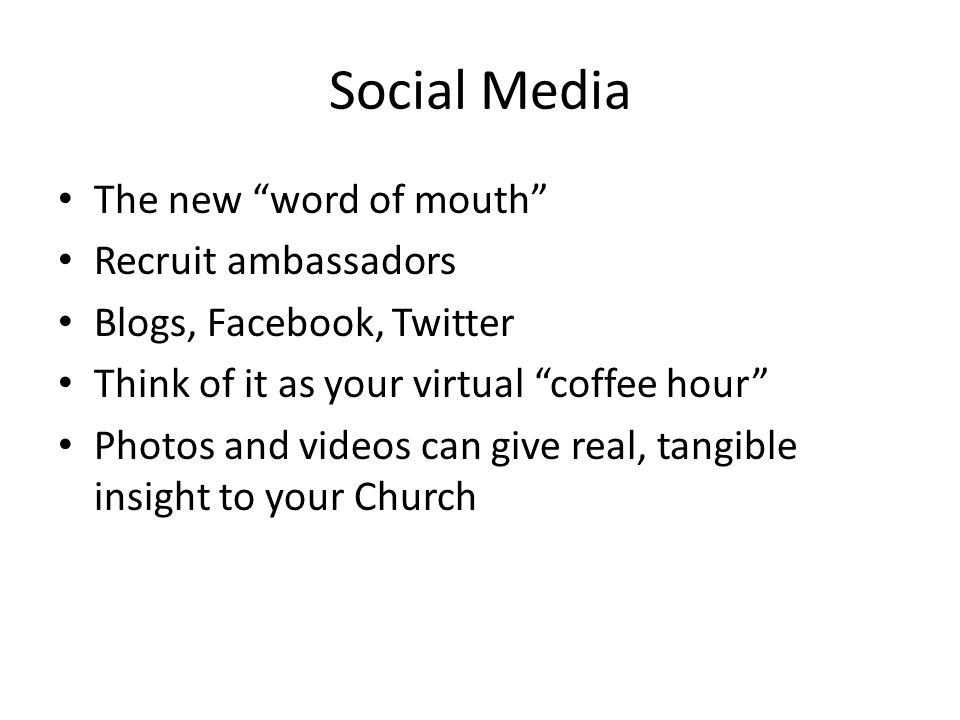 Social Media The new word of mouth Recruit ambassadors Blogs, Facebook, Twitter Think of it as your virtual coffee hour Photos and videos can give real, tangible insight to your Church