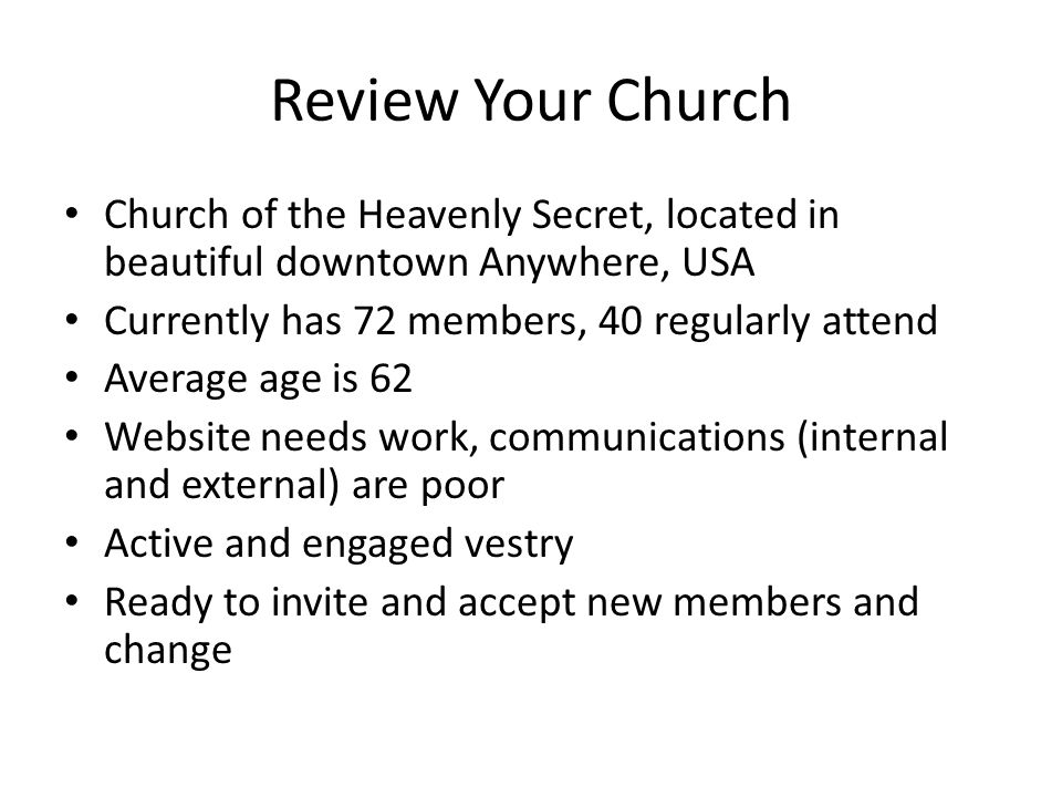 Review Your Church Church of the Heavenly Secret, located in beautiful downtown Anywhere, USA Currently has 72 members, 40 regularly attend Average age is 62 Website needs work, communications (internal and external) are poor Active and engaged vestry Ready to invite and accept new members and change