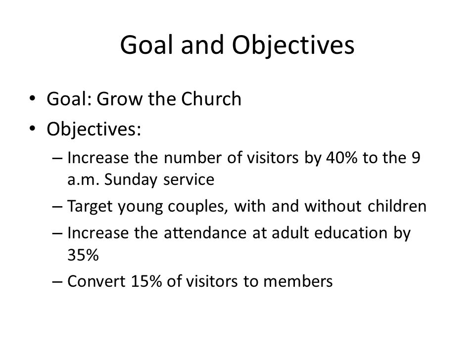 Goal and Objectives Goal: Grow the Church Objectives: – Increase the number of visitors by 40% to the 9 a.m.